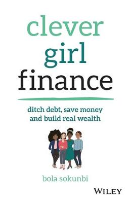 Clever Girl Finance: Ditch debt, save money and build real wealth by Bola Sokunbi