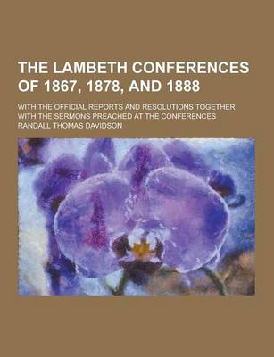 The Lambeth Conferences of 1867, 1878, and 1888; With the Official Reports and Resolutions Together with the Sermons Preached at the Conferences by Randall Thomas Davidson
