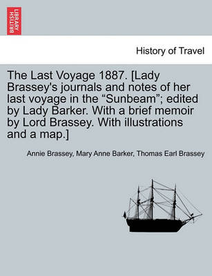 The Last Voyage 1887. [Lady Brassey's Journals and Notes of Her Last Voyage in the Sunbeam; Edited by Lady Barker. with a Brief Memoir by Lord Brassey. with Illustrations and a Map.] by Annie Brassey