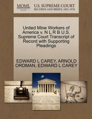 United Mine Workers of America V. N L R B U.S. Supreme Court Transcript of Record with Supporting Pleadings by Edward L Carey