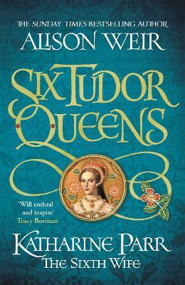 Six Tudor Queens: Katharine Parr, The Sixth Wife: Six Tudor Queens 6 book