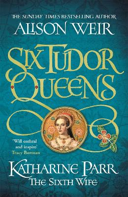 Six Tudor Queens: Katharine Parr, The Sixth Wife: Six Tudor Queens 6 by Alison Weir