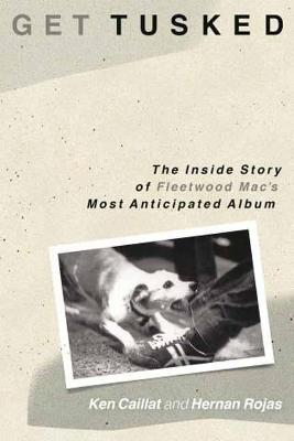 Get Tusked: The Inside Story of Fleetwood Mac's Most Anticipated Album by Ken Caillat