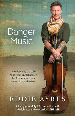 Danger Music: How teaching the cello to children in Afghanistan led to a self-discovery almost too hard to bear by Eddie Ayres