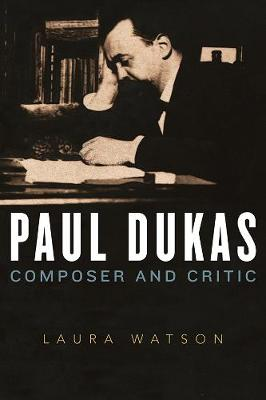 Paul Dukas - Composer and Critic by Laura Watson