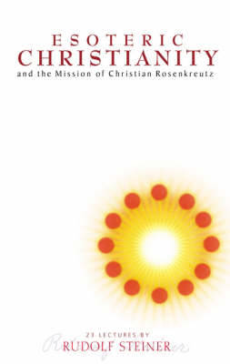 Esoteric Christianity and the Mission of Christian Rosenkreutz by Rudolf Steiner