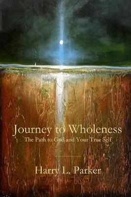 Journey to Wholeness: The Path to God and Your True Self by Harry Parker