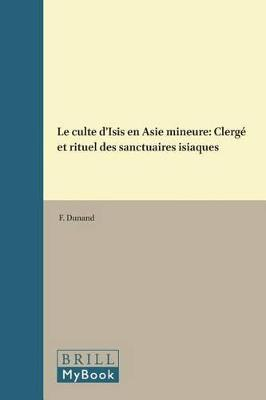 Le culte d'Isis en Asie mineure: Clerge et rituel des sanctuaires isiaques by Francoise Dunand