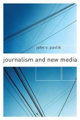 Journalism and New Media by John V. Pavlik