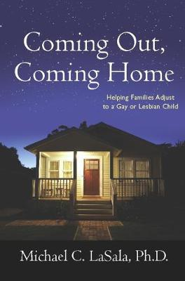 Coming Out, Coming Home: Helping Families Adjust to a Gay or Lesbian Child by Michael C. LaSala