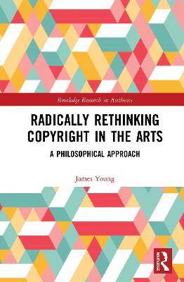 Radically Rethinking Copyright in the Arts: A Philosophical Approach book