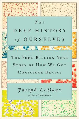 The Deep History Of Ourselves: The Four-Billion-Year Story of How We Got Conscious Brains by Joseph LeDoux