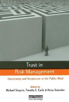 Trust in Risk Management: Uncertainty and Scepticism in the Public Mind by Timothy C. Earle