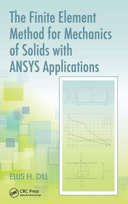 The Finite Element Method for Mechanics of Solids with ANSYS Applications by Ellis H. Dill