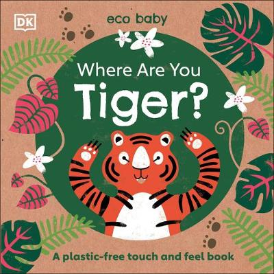 Where Are You Tiger?: A plastic-free touch and feel book by DK