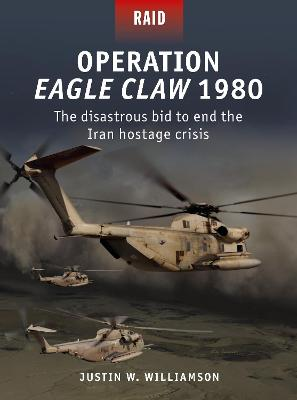 Operation Eagle Claw 1980: The disastrous bid to end the Iran hostage crisis by Justin Williamson
