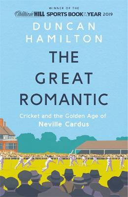 The Great Romantic: Cricket and  the golden age of Neville Cardus - Winner of William Hill Sports Book of the Year 2019 book