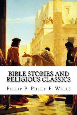 Bible Stories and Religious Classics by Philip P Philip P Wells