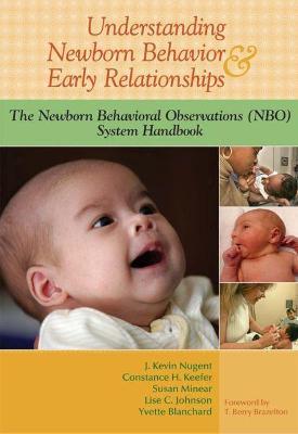 Understanding Newborn Behavior & Early Relationships: The Newborn Behavioral Observations (NBO) System Handbook by J. Kevin Nugent