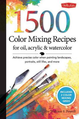 1,500 Color Mixing Recipes for Oil, Acrylic & Watercolor by William F Powell