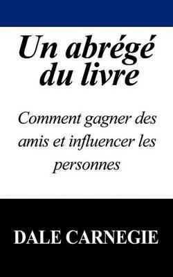 Un Abrege Du Livre: Comment Gagner Des Amis Et Influencer Les Personnes by Dale Carnegie