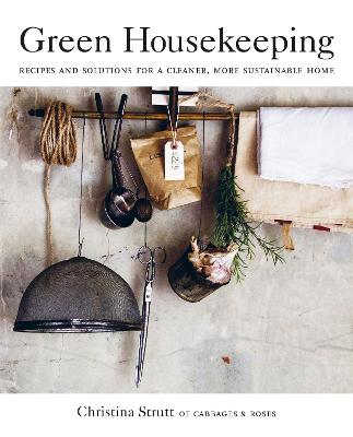 Green Housekeeping: Recipes and Solutions for a Cleaner, More Sustainable Home by Christina Strutt