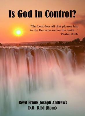 Is God in Control? by Revd Frank Joseph Andrews D.D. B.Ed (Hons)