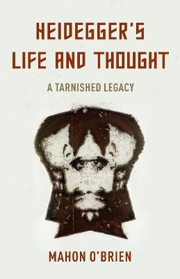 Heidegger's Life and Thought: A Tarnished Legacy by Mahon O'Brien