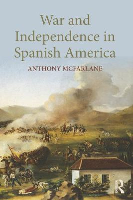 War and Independence In Spanish America by Anthony McFarlane