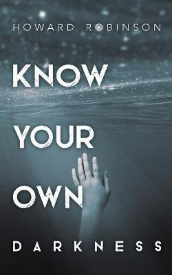 Know Your Own Darkness by Howard Robinson