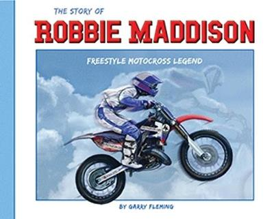 The Story of Robbie Maddison: Freestyle Motocross Legend by Garry  Fleming