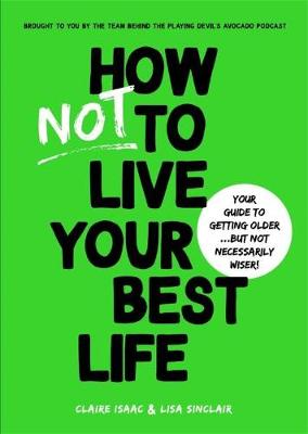 How Not To Live Your Best Life: Your guide to getting older...But not necessarily wiser by Claire Isaac