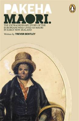 Pakeha Maori: The Extraordinary Story Of The Europeans Who Lived As by Trevor Bentley