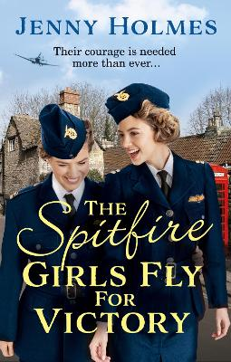 The Spitfire Girls Fly for Victory: An uplifting wartime story of hope and courage by Jenny Holmes