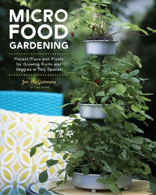Micro Food Gardening: Project Plans and Plants for Growing Fruits and Veggies in Tiny Spaces by Jennifer McGuinness