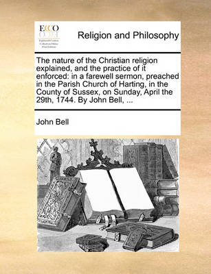 The Nature of the Christian Religion Explained, and the Practice of It Enforced: In a Farewell Sermon, Preached in the Parish Church of Harting, in the County of Sussex, on Sunday, April the 29th, 1744. by John Bell, by John Bell
