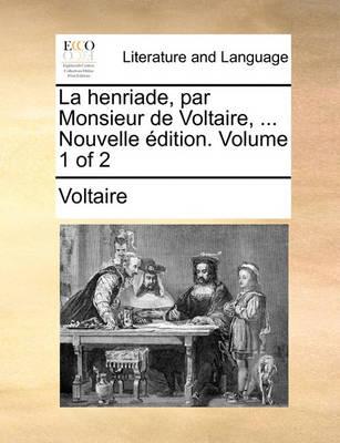 La Henriade, Par Monsieur de Voltaire, ... Nouvelle Dition. Volume 1 of 2 by Voltaire