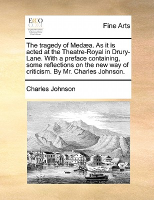The Tragedy of Med]a. as It Is Acted at the Theatre-Royal in Drury-Lane. with a Preface Containing, Some Reflections on the New Way of Criticism. by Mr. Charles Johnson. by Charles Johnson
