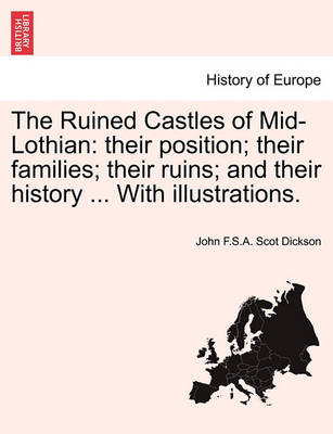 The Ruined Castles of Mid-Lothian: Their Position; Their Families; Their Ruins; And Their History ... with Illustrations. by John F S a Scot Dickson