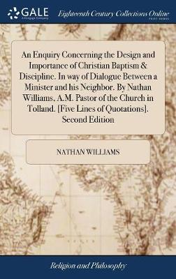 An Enquiry Concerning the Design and Importance of Christian Baptism & Discipline. in Way of Dialogue Between a Minister and His Neighbor. by Nathan Williams, A.M. Pastor of the Church in Tolland. [five Lines of Quotations]. Second Edition by Nathan Williams