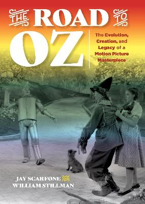 The Road to Oz: The Evolution, Creation, and Legacy of a Motion Picture Masterpiece by Jay Scarfone