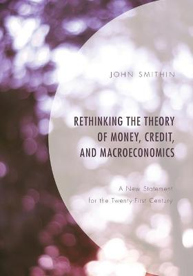 Rethinking the Theory of Money, Credit, and Macroeconomics: A New Statement for the Twenty-First Century book
