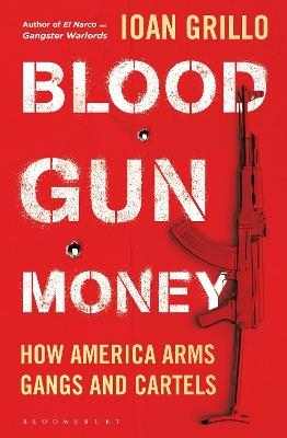 Blood Gun Money: How America Arms Gangs and Cartels book