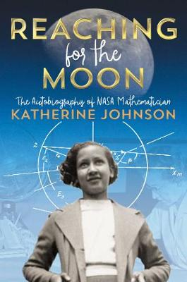 Reaching for the Moon: The Autobiography of NASA Mathematician Katherine Johnson by Katherine Johnson