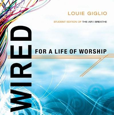 Wired for a Life of Worship (Student Edition) by Louie Giglio