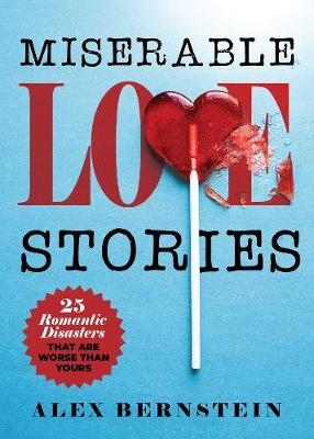 Miserable Love Stories: 25 Romantic Disasters That Are Worse Than Yours by Alex Bernstein