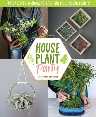 Houseplant Party: Fun projects & growing tips for epic indoor plants by Lisa Eldred Steinkopf