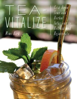 Tea-Vitalize: Cold-Brew Teas and Herbal Infusions to Refresh and Rejuvenate by Mimi Kirk