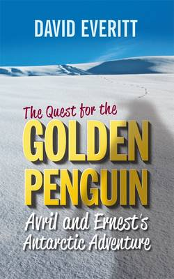 The Quest for the Golden Penguin: An Antarctic Adventure of Avril and Ernest by David Everitt