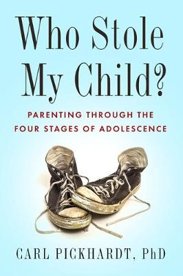 Who Stole My Child?: Parenting the Four Stages of Adolescence by Carl Pickhardt